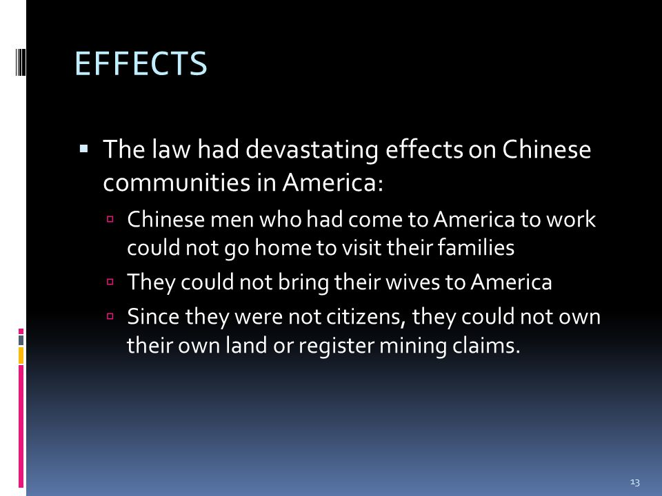 EFFECTS  The law had devastating effects on Chinese communities in America:  Chinese men who had come to America to work could not go home to visit their families  They could not bring their wives to America  Since they were not citizens, they could not own their own land or register mining claims.