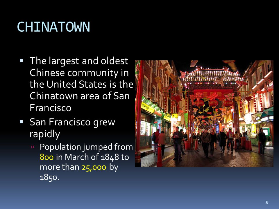 CHINATOWN  The largest and oldest Chinese community in the United States is the Chinatown area of San Francisco  San Francisco grew rapidly  Population jumped from 800 in March of 1848 to more than 25,000 by 1850.