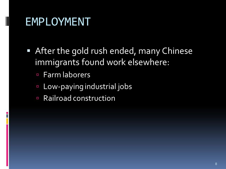 EMPLOYMENT  After the gold rush ended, many Chinese immigrants found work elsewhere:  Farm laborers  Low-paying industrial jobs  Railroad construction 8
