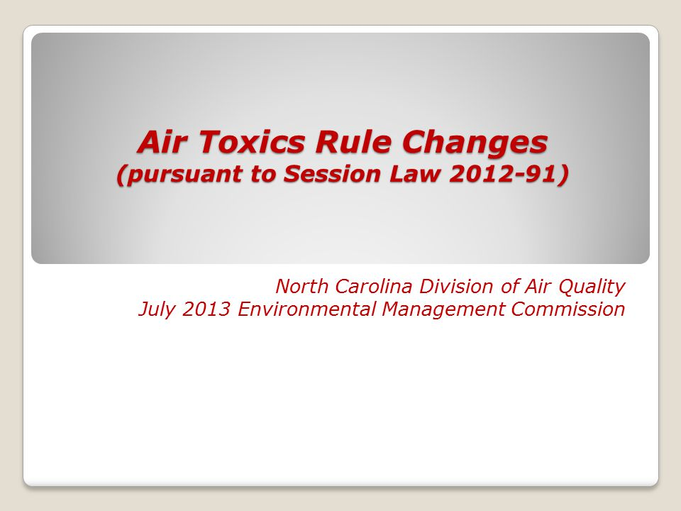 Air Toxics Rule Changes (pursuant to Session Law 2012-91) North Carolina Division of Air Quality July 2013 Environmental Management Commission