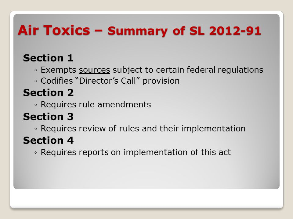 Air Toxics – Summary of SL 2012-91 Section 1 ◦Exempts sources subject to certain federal regulations ◦Codifies Director's Call provision Section 2 ◦Requires rule amendments Section 3 ◦Requires review of rules and their implementation Section 4 ◦Requires reports on implementation of this act