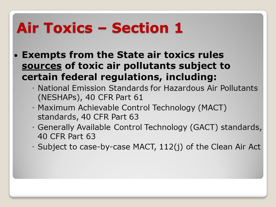 Air Toxics – Section 1 Exempts from the State air toxics rules sources of toxic air pollutants subject to certain federal regulations, including:  National Emission Standards for Hazardous Air Pollutants (NESHAPs), 40 CFR Part 61  Maximum Achievable Control Technology (MACT) standards, 40 CFR Part 63  Generally Available Control Technology (GACT) standards, 40 CFR Part 63  Subject to case-by-case MACT, 112(j) of the Clean Air Act