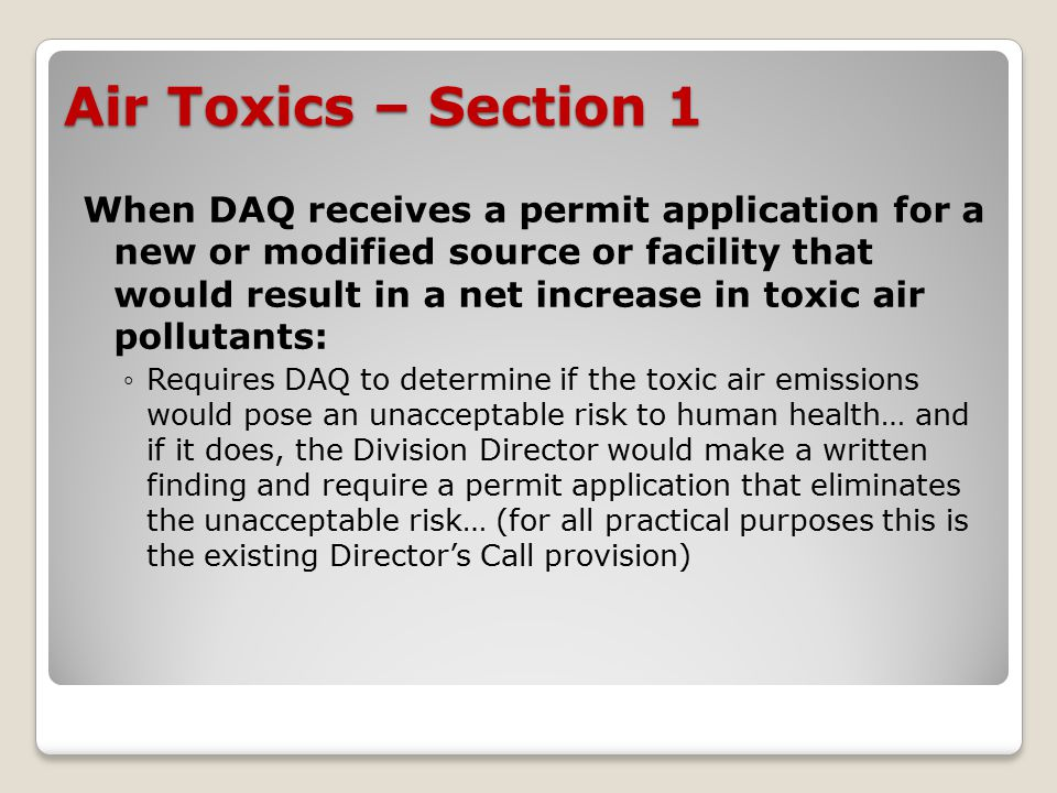 Air Toxics – Section 1 When DAQ receives a permit application for a new or modified source or facility that would result in a net increase in toxic air pollutants: ◦Requires DAQ to determine if the toxic air emissions would pose an unacceptable risk to human health… and if it does, the Division Director would make a written finding and require a permit application that eliminates the unacceptable risk… (for all practical purposes this is the existing Director's Call provision)