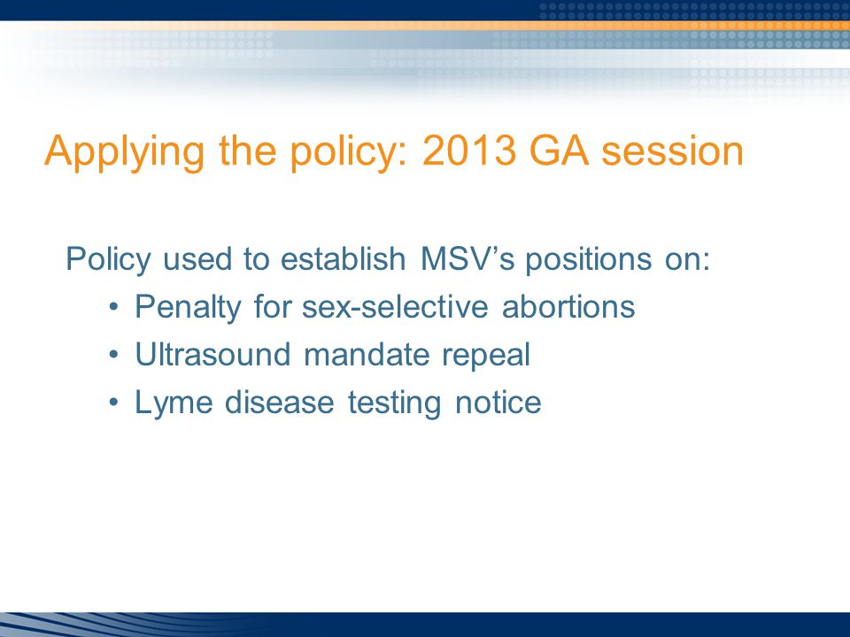 Applying the policy: 2013 GA session Policy used to establish MSV's positions on: Penalty for sex-selective abortions Ultrasound mandate repeal Lyme disease testing notice