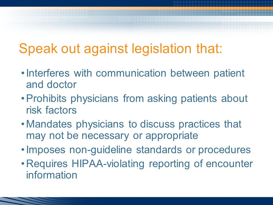 Speak out against legislation that: Interferes with communication between patient and doctor Prohibits physicians from asking patients about risk factors Mandates physicians to discuss practices that may not be necessary or appropriate Imposes non-guideline standards or procedures Requires HIPAA-violating reporting of encounter information
