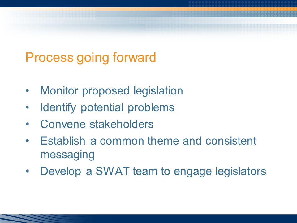 Process going forward Monitor proposed legislation Identify potential problems Convene stakeholders Establish a common theme and consistent messaging Develop a SWAT team to engage legislators