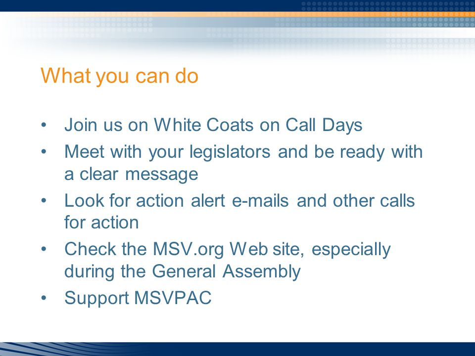 What you can do Join us on White Coats on Call Days Meet with your legislators and be ready with a clear message Look for action alert e-mails and other calls for action Check the MSV.org Web site, especially during the General Assembly Support MSVPAC