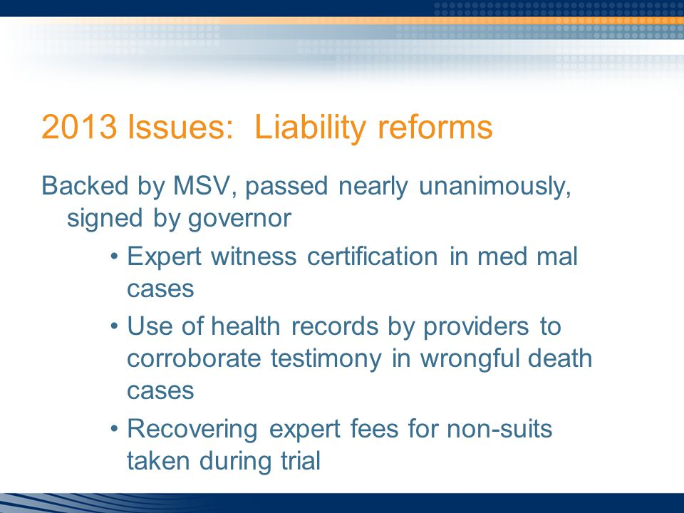 2013 Issues: Liability reforms Backed by MSV, passed nearly unanimously, signed by governor Expert witness certification in med mal cases Use of health records by providers to corroborate testimony in wrongful death cases Recovering expert fees for non-suits taken during trial