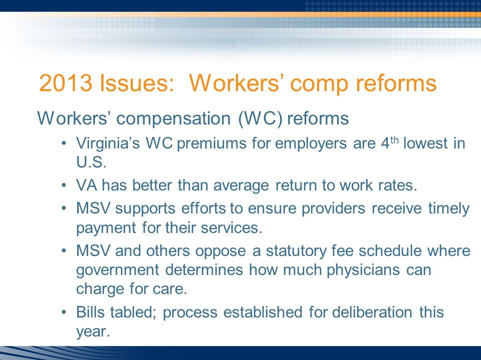 2013 Issues: Workers' comp reforms Workers' compensation (WC) reforms Virginia's WC premiums for employers are 4 th lowest in U.S.