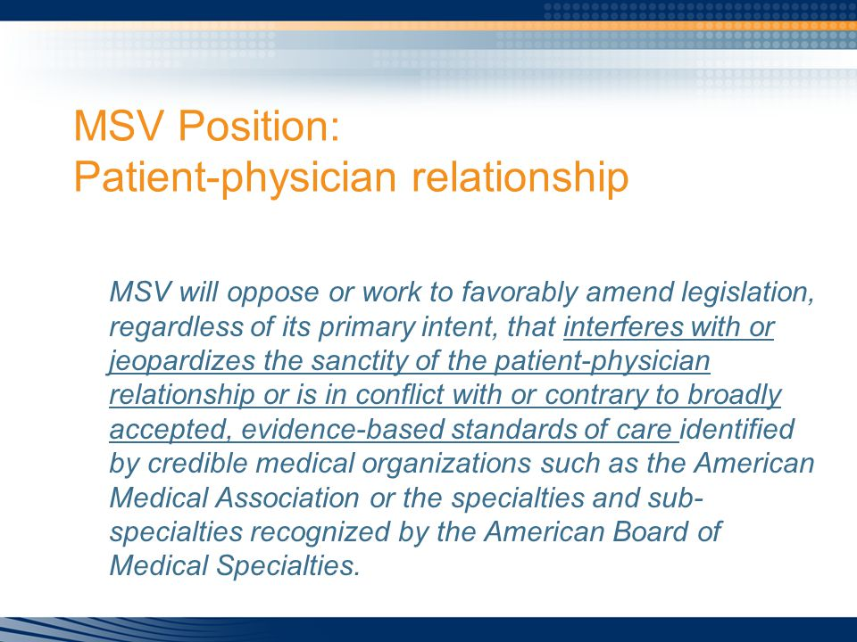 MSV Position: Patient-physician relationship MSV will oppose or work to favorably amend legislation, regardless of its primary intent, that interferes with or jeopardizes the sanctity of the patient-physician relationship or is in conflict with or contrary to broadly accepted, evidence-based standards of care identified by credible medical organizations such as the American Medical Association or the specialties and sub- specialties recognized by the American Board of Medical Specialties.