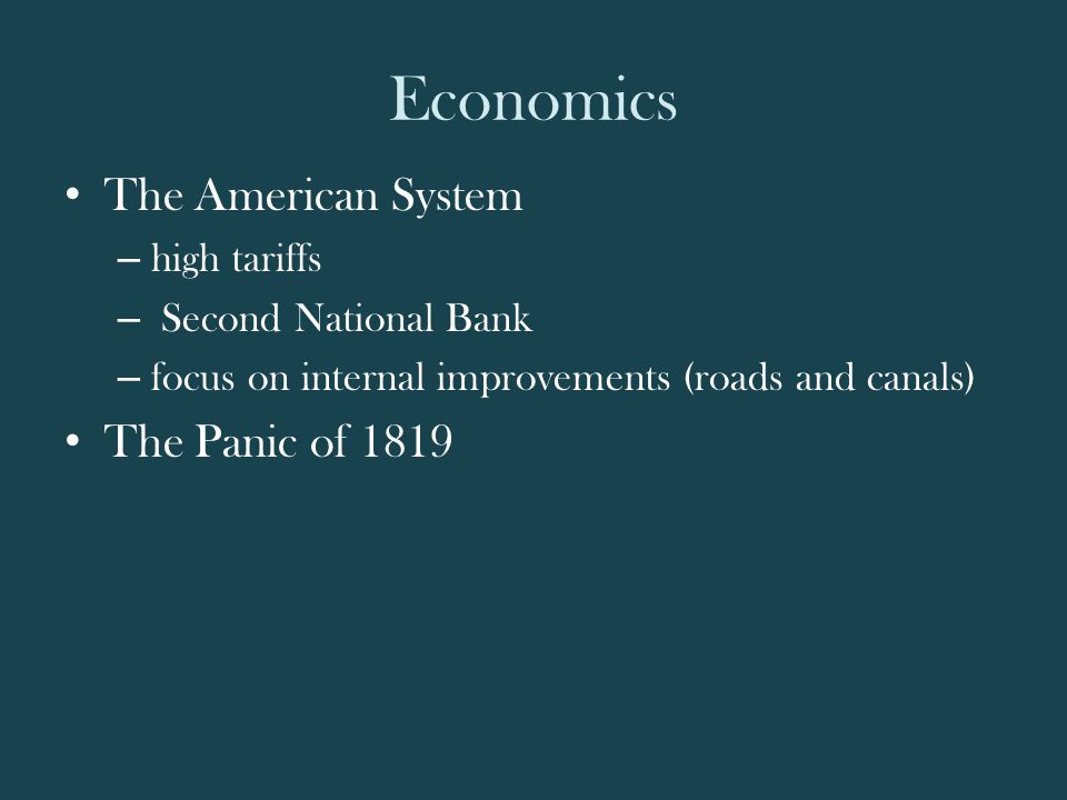 Economics The American System – high tariffs – Second National Bank – focus on internal improvements (roads and canals) The Panic of 1819