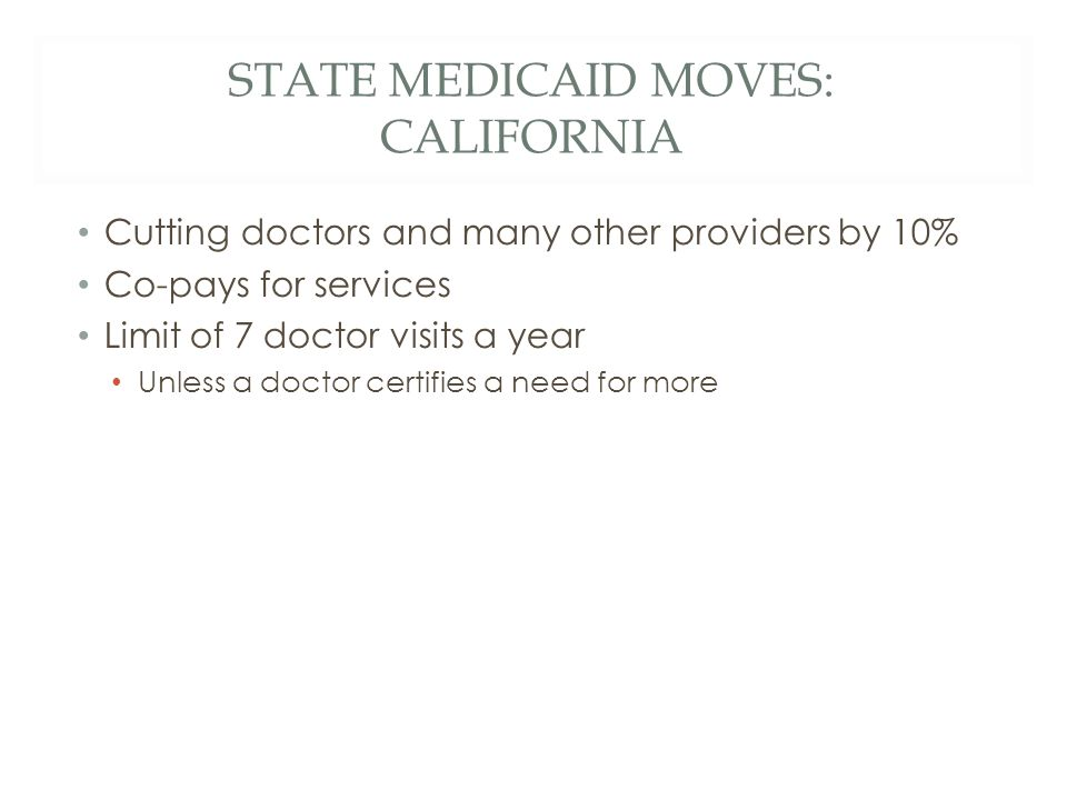 STATE MEDICAID MOVES: CALIFORNIA Cutting doctors and many other providers by 10% Co-pays for services Limit of 7 doctor visits a year Unless a doctor certifies a need for more