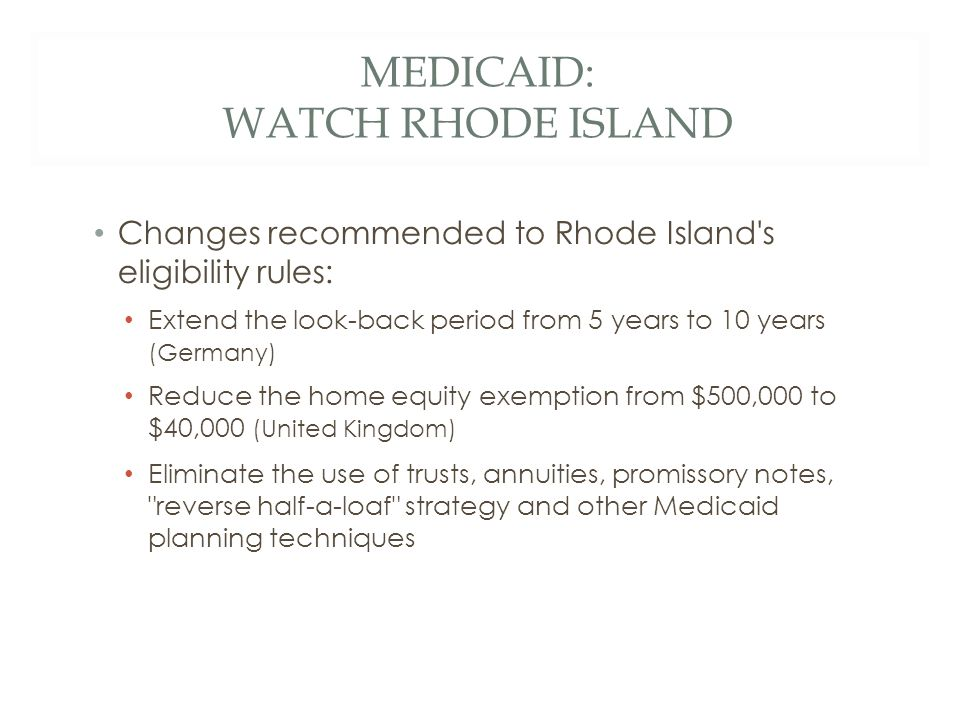 MEDICAID: WATCH RHODE ISLAND Changes recommended to Rhode Island s eligibility rules: Extend the look-back period from 5 years to 10 years (Germany) Reduce the home equity exemption from $500,000 to $40,000 (United Kingdom) Eliminate the use of trusts, annuities, promissory notes, reverse half-a-loaf strategy and other Medicaid planning techniques