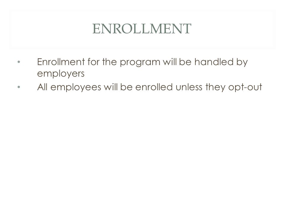 ENROLLMENT Enrollment for the program will be handled by employers All employees will be enrolled unless they opt-out