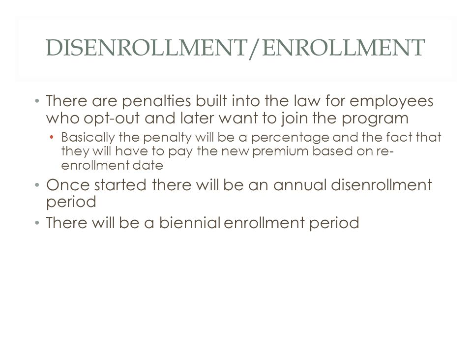 DISENROLLMENT/ENROLLMENT There are penalties built into the law for employees who opt-out and later want to join the program Basically the penalty will be a percentage and the fact that they will have to pay the new premium based on re- enrollment date Once started there will be an annual disenrollment period There will be a biennial enrollment period