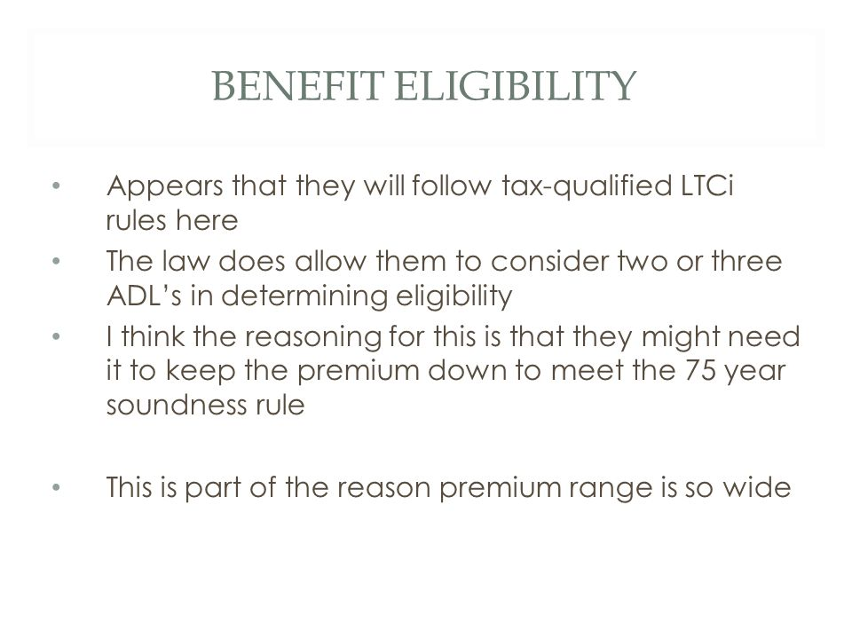 BENEFIT ELIGIBILITY Appears that they will follow tax-qualified LTCi rules here The law does allow them to consider two or three ADL's in determining eligibility I think the reasoning for this is that they might need it to keep the premium down to meet the 75 year soundness rule This is part of the reason premium range is so wide