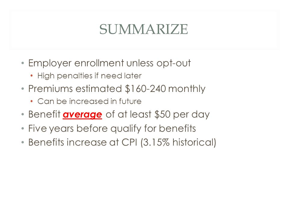 SUMMARIZE Employer enrollment unless opt-out High penalties if need later Premiums estimated $160-240 monthly Can be increased in future Benefit average of at least $50 per day Five years before qualify for benefits Benefits increase at CPI (3.15% historical)