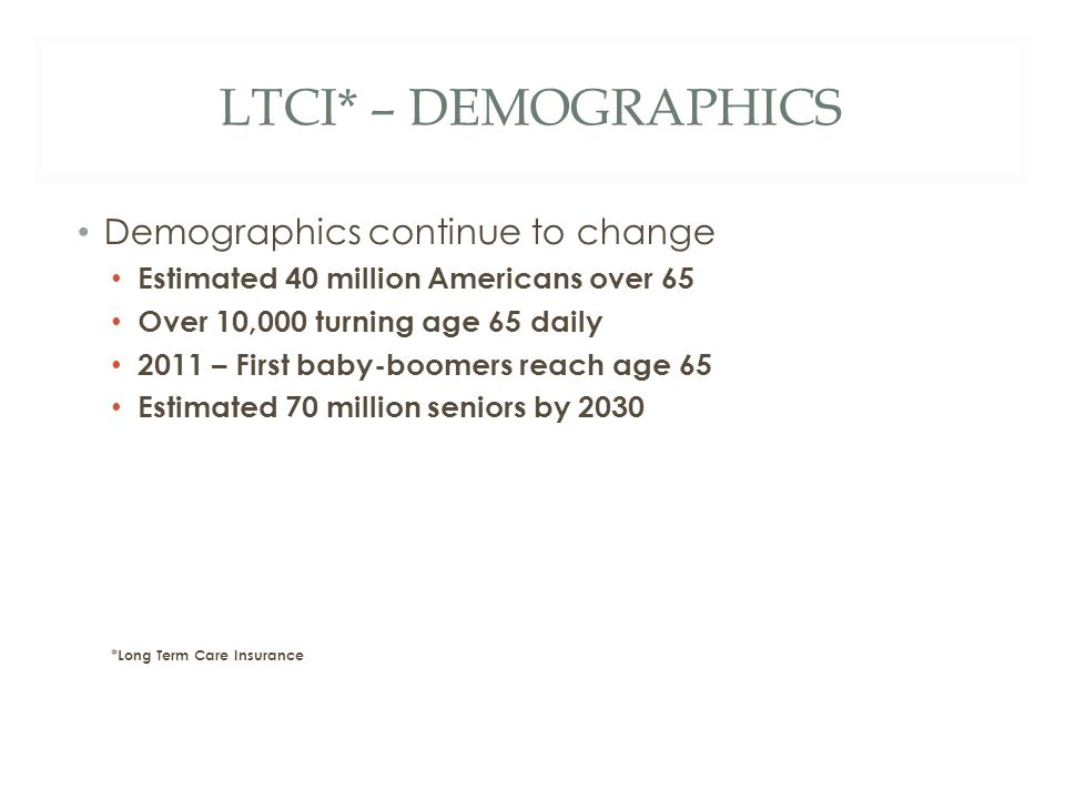 LTCI* – DEMOGRAPHICS Demographics continue to change Estimated 40 million Americans over 65 Over 10,000 turning age 65 daily 2011 – First baby-boomers reach age 65 Estimated 70 million seniors by 2030 *Long Term Care Insurance