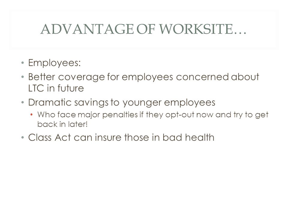 ADVANTAGE OF WORKSITE… Employees: Better coverage for employees concerned about LTC in future Dramatic savings to younger employees Who face major penalties if they opt-out now and try to get back in later.