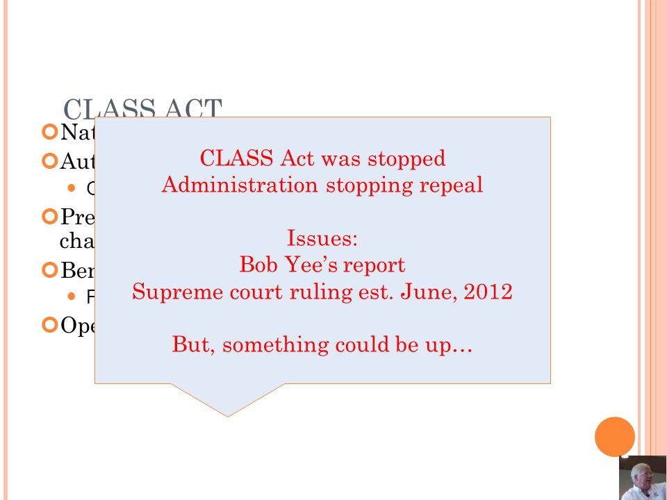 CLASS ACT National voluntary LTCi plan Automatic employer enrollment Opt-out with substantial penalties Premium estimated at $240 per month – may change Benefit estimated at $50 per day Five year waiting period for benefits Opens door to future government moves CLASS Act was stopped Administration stopping repeal Issues: Bob Yee's report Supreme court ruling est.