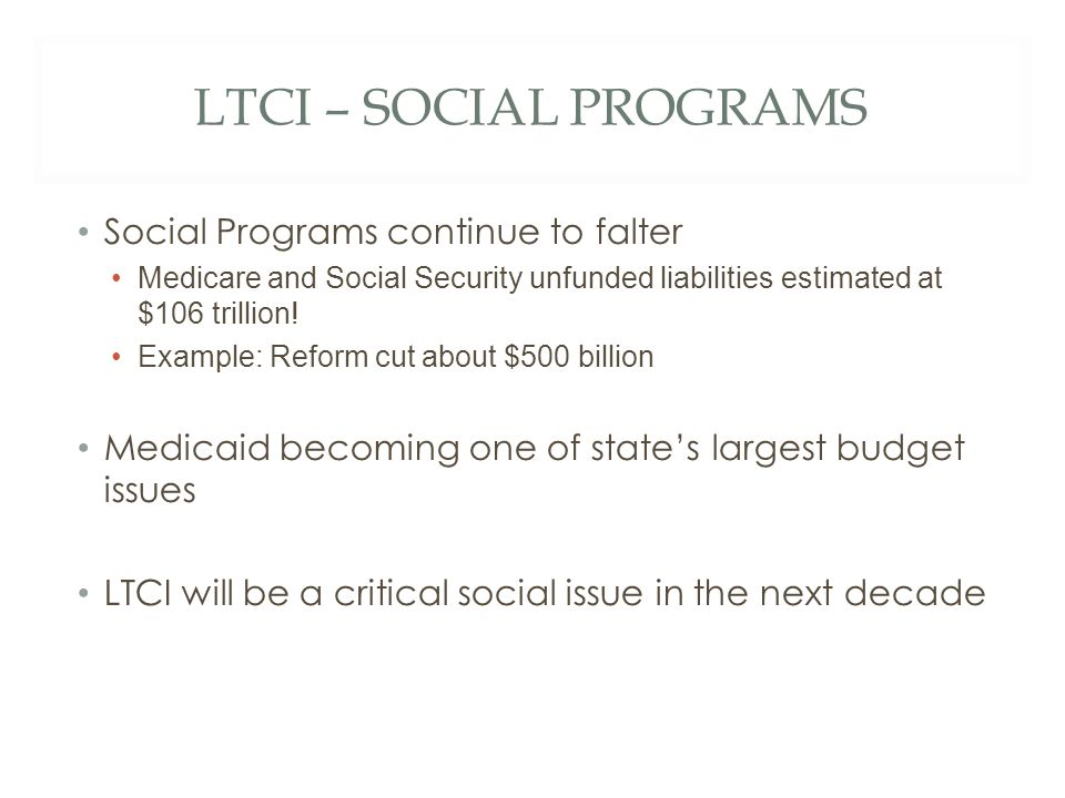 LTCI – SOCIAL PROGRAMS Social Programs continue to falter Medicare and Social Security unfunded liabilities estimated at $106 trillion.