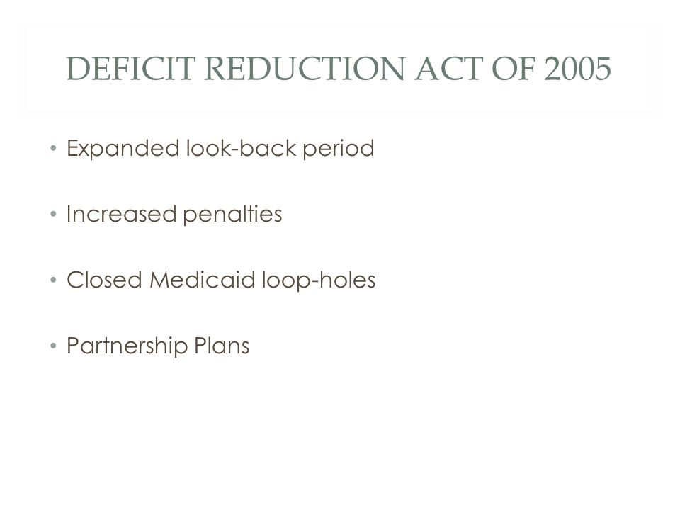 DEFICIT REDUCTION ACT OF 2005 Expanded look-back period Increased penalties Closed Medicaid loop-holes Partnership Plans
