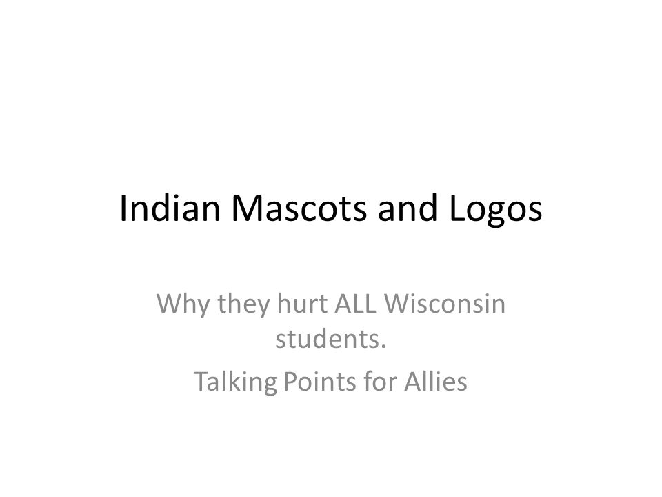 Indian Mascots and Logos Why they hurt ALL Wisconsin students. Talking Points for Allies