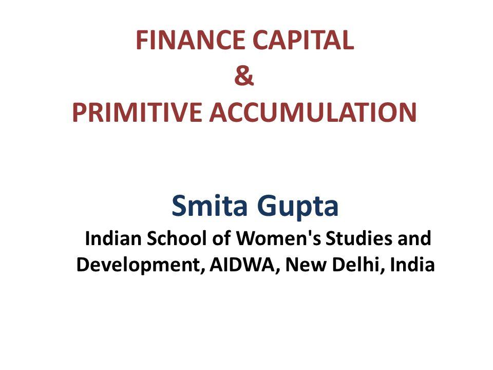 FINANCE CAPITAL & PRIMITIVE ACCUMULATION Smita Gupta Indian School of Women s Studies and Development, AIDWA, New Delhi, India