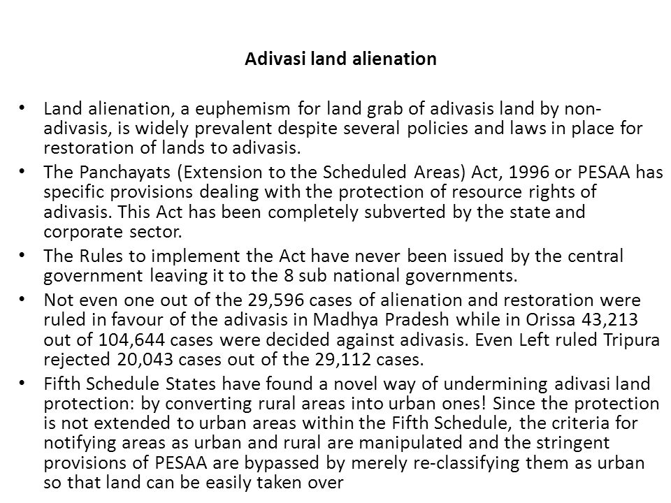 Adivasi land alienation Land alienation, a euphemism for land grab of adivasis land by non- adivasis, is widely prevalent despite several policies and laws in place for restoration of lands to adivasis.