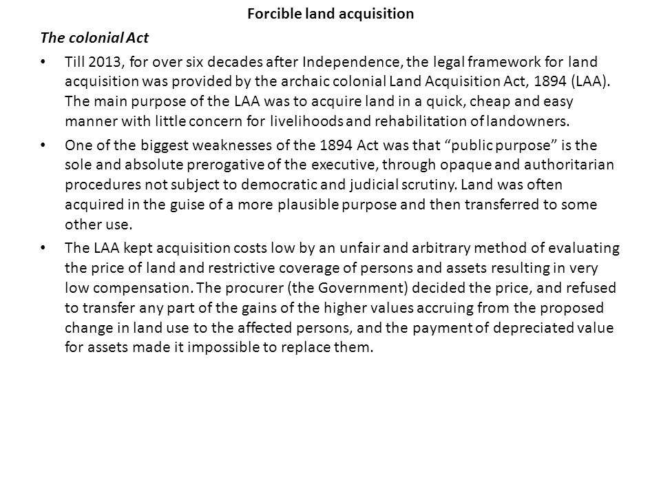 Forcible land acquisition The colonial Act Till 2013, for over six decades after Independence, the legal framework for land acquisition was provided by the archaic colonial Land Acquisition Act, 1894 (LAA).