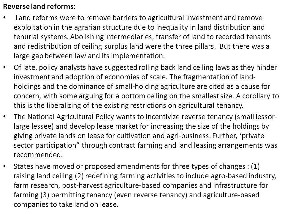Reverse land reforms: Land reforms were to remove barriers to agricultural investment and remove exploitation in the agrarian structure due to inequality in land distribution and tenurial systems.