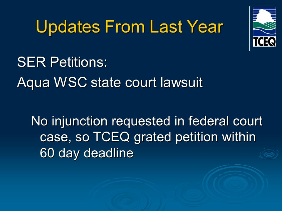 Updates From Last Year SER Petitions: Aqua WSC state court lawsuit No injunction requested in federal court case, so TCEQ grated petition within 60 da