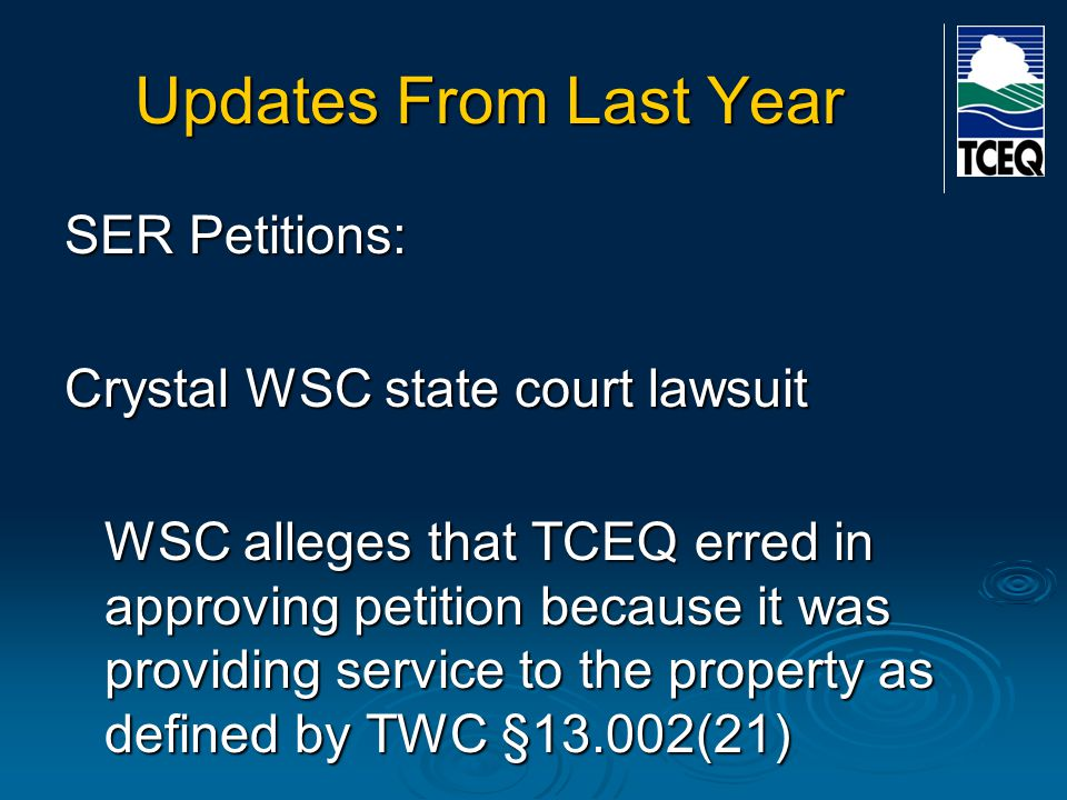 Updates From Last Year SER Petitions: Crystal WSC state court lawsuit WSC alleges that TCEQ erred in approving petition because it was providing service to the property as defined by TWC §13.002(21)
