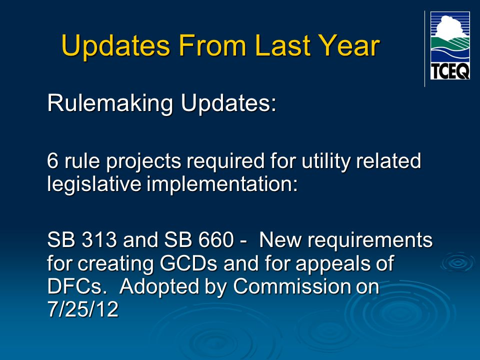 Updates From Last Year Rulemaking Updates: 6 rule projects required for utility related legislative implementation: SB 313 and SB 660 - New requirements for creating GCDs and for appeals of DFCs.