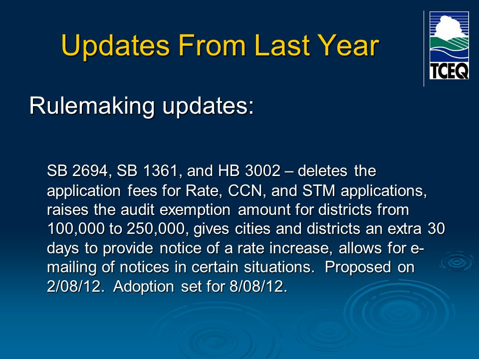 Updates From Last Year Rulemaking updates: SB 2694, SB 1361, and HB 3002 – deletes the application fees for Rate, CCN, and STM applications, raises the audit exemption amount for districts from 100,000 to 250,000, gives cities and districts an extra 30 days to provide notice of a rate increase, allows for e- mailing of notices in certain situations.