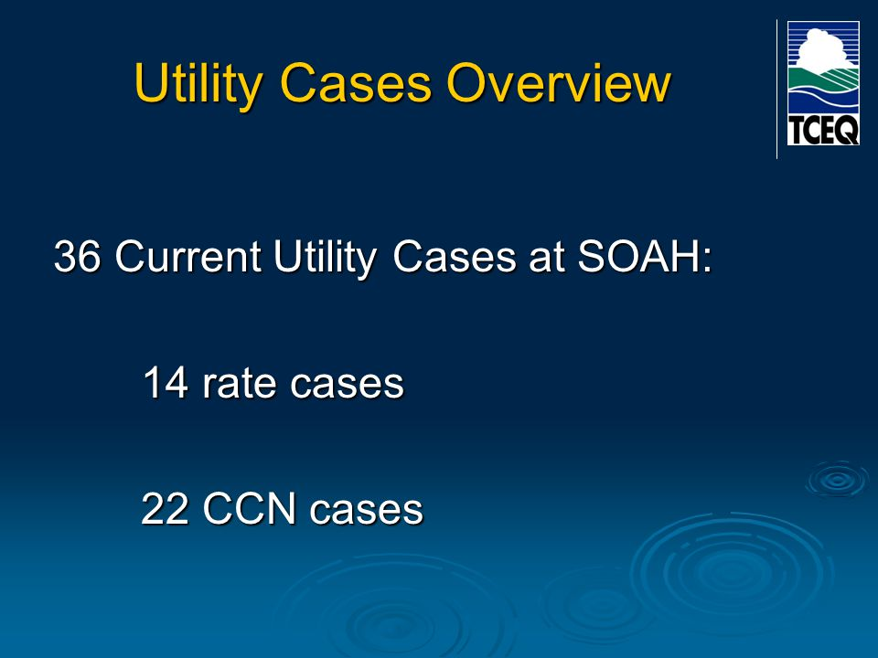 Utility Cases Overview 36 Current Utility Cases at SOAH: 14 rate cases 22 CCN cases