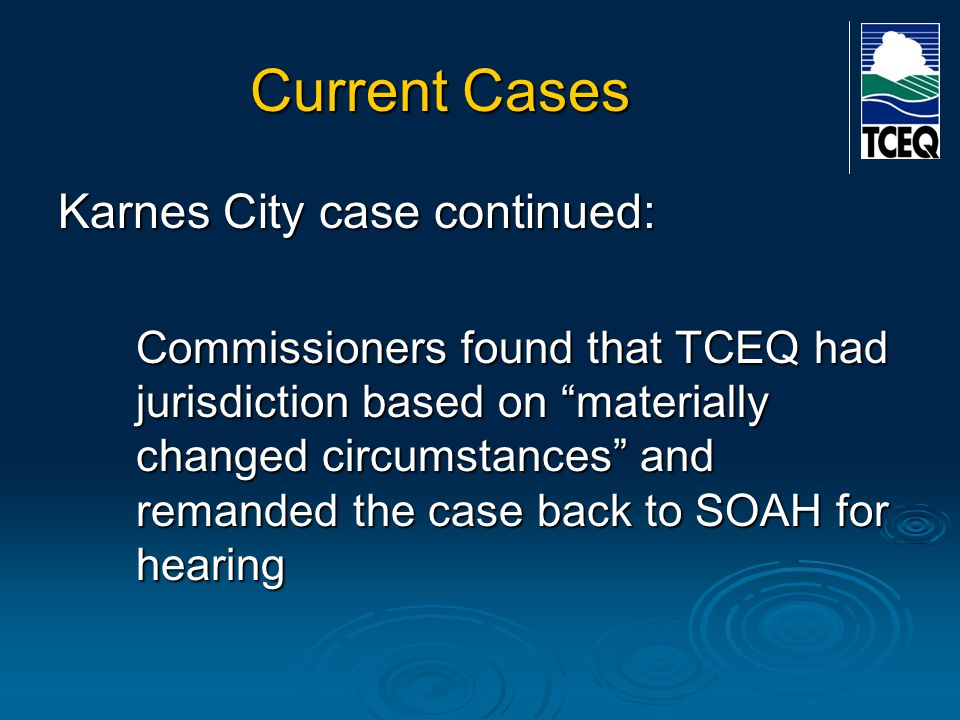"""Current Cases Karnes City case continued: Commissioners found that TCEQ had jurisdiction based on """"materially changed circumstances"""" and remanded the"""