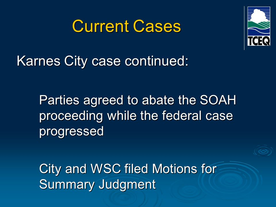 Current Cases Karnes City case continued: Parties agreed to abate the SOAH proceeding while the federal case progressed City and WSC filed Motions for Summary Judgment