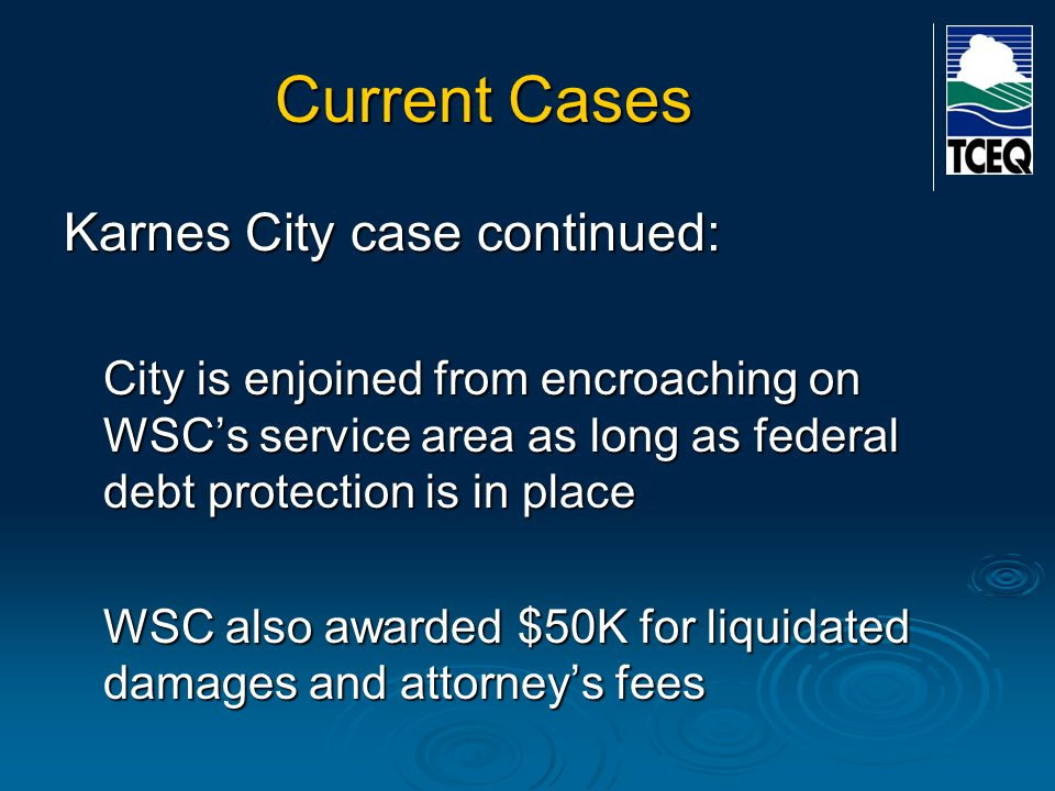 Current Cases Karnes City case continued: City is enjoined from encroaching on WSC's service area as long as federal debt protection is in place WSC a