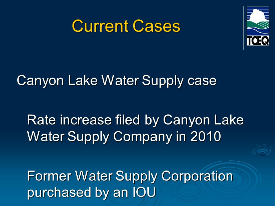 Current Cases Canyon Lake Water Supply case Rate increase filed by Canyon Lake Water Supply Company in 2010 Former Water Supply Corporation purchased