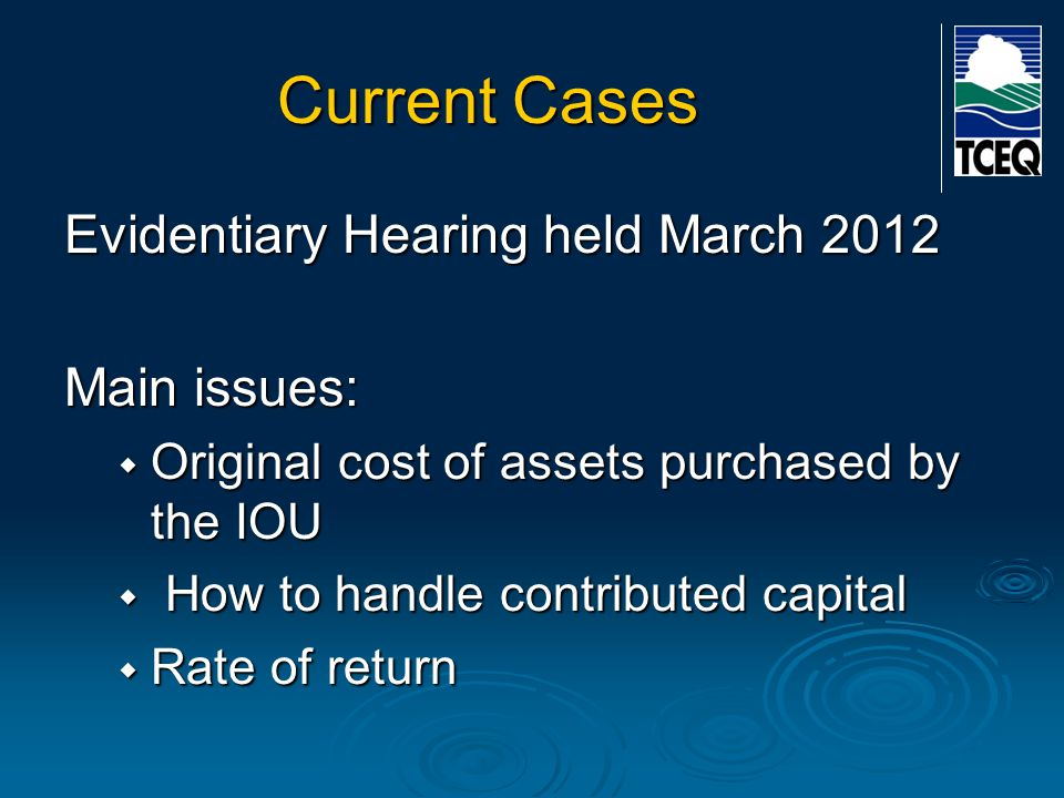 Current Cases Evidentiary Hearing held March 2012 Main issues:  Original cost of assets purchased by the IOU  How to handle contributed capital  Rate of return