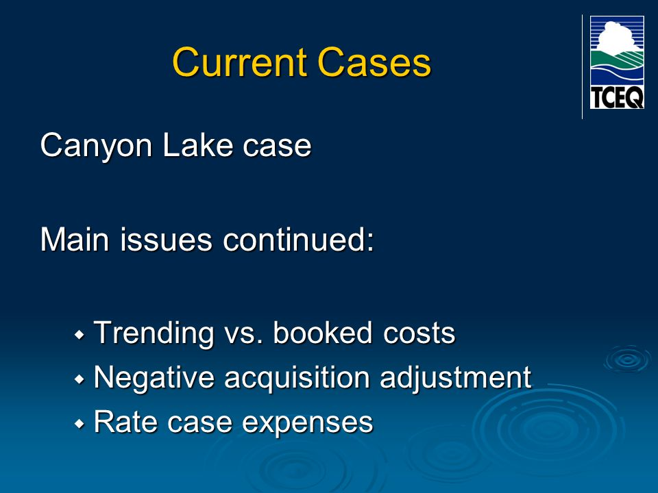 Current Cases Canyon Lake case Main issues continued:  Trending vs. booked costs  Negative acquisition adjustment  Rate case expenses