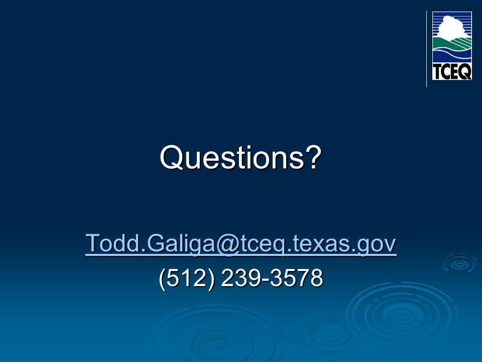 Questions Todd.Galiga@tceq.texas.gov (512) 239-3578