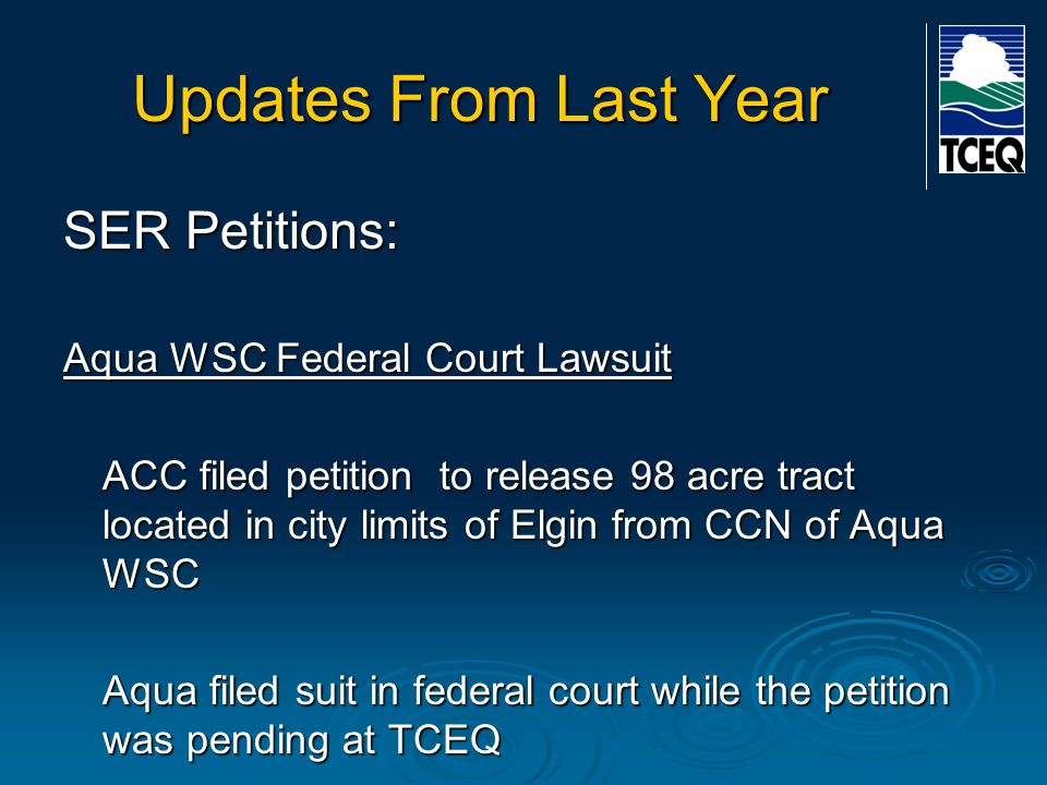 Updates From Last Year SER Petitions: Aqua WSC Federal Court Lawsuit ACC filed petition to release 98 acre tract located in city limits of Elgin from CCN of Aqua WSC Aqua filed suit in federal court while the petition was pending at TCEQ