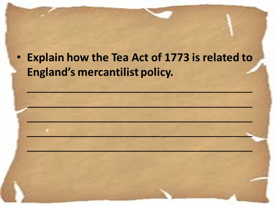 Explain how the Tea Act of 1773 is related to England's mercantilist policy. _____________________________________ ___________________________________
