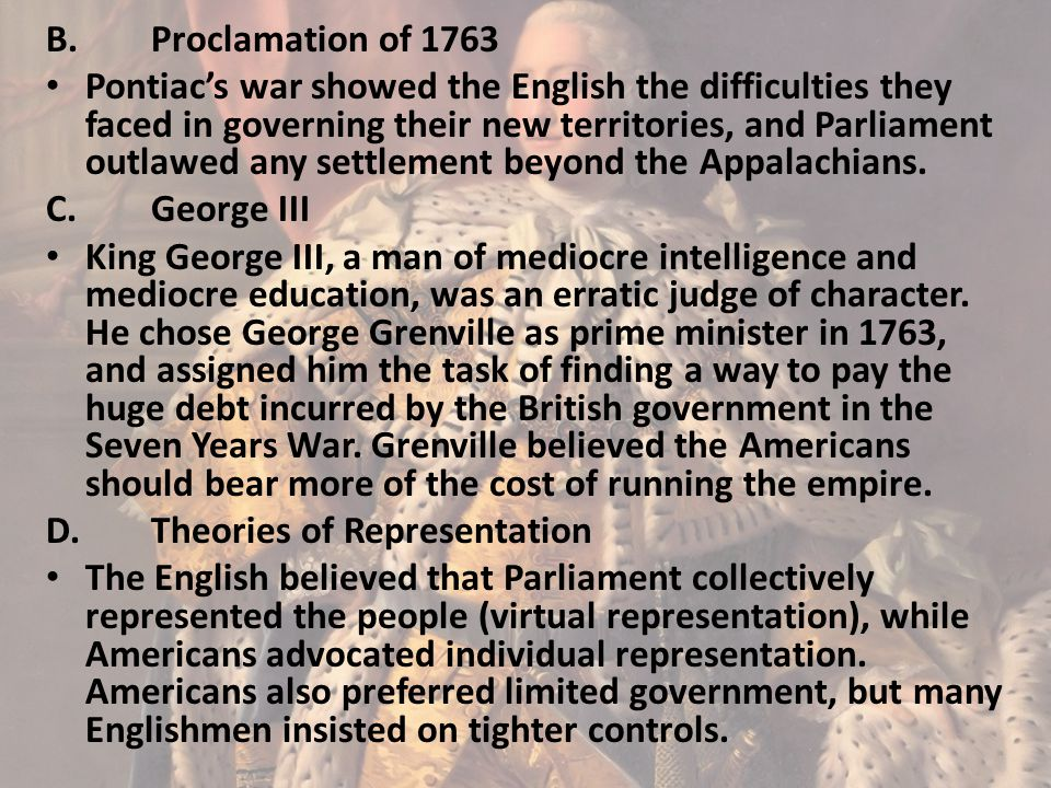 B.Proclamation of 1763 Pontiac's war showed the English the difficulties they faced in governing their new territories, and Parliament outlawed any se