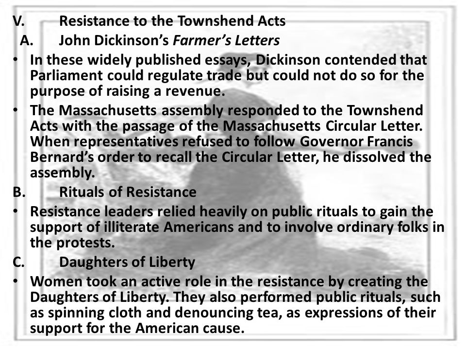 V.Resistance to the Townshend Acts A.John Dickinson's Farmer's Letters In these widely published essays, Dickinson contended that Parliament could reg