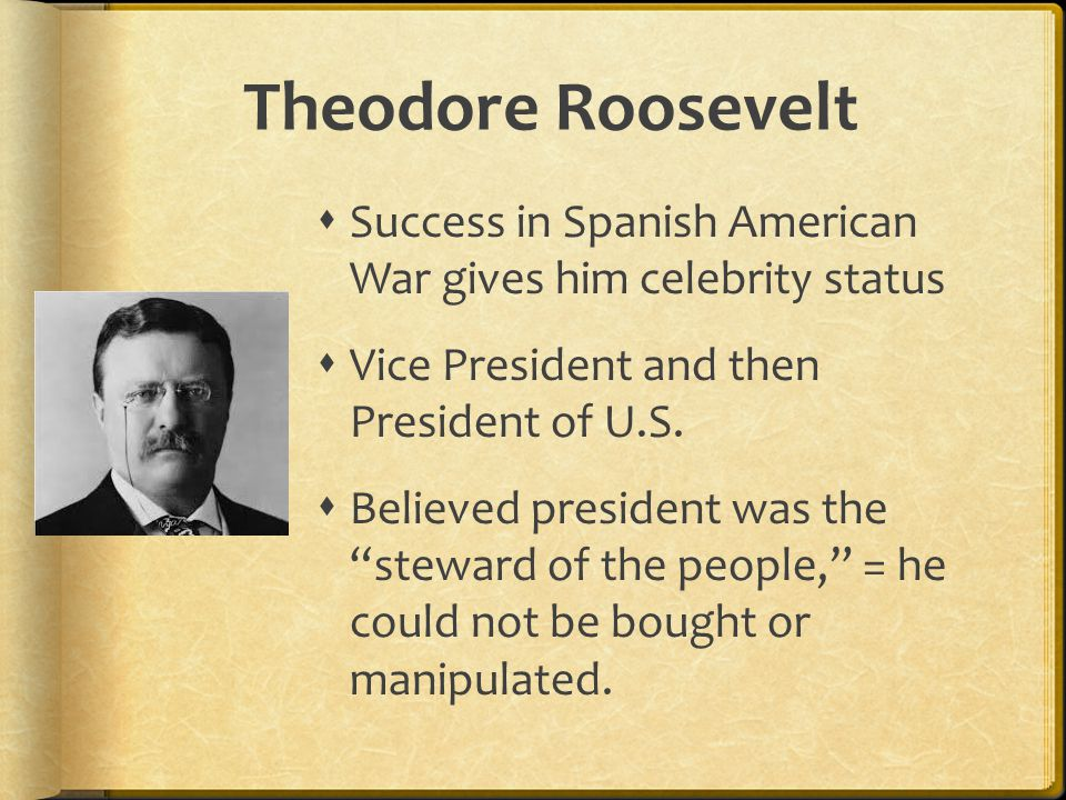 Theodore Roosevelt  Success in Spanish American War gives him celebrity status  Vice President and then President of U.S.  Believed president was t
