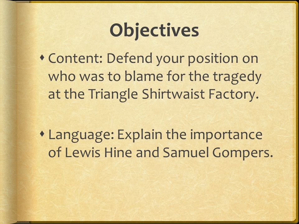 Objectives  Content: Defend your position on who was to blame for the tragedy at the Triangle Shirtwaist Factory.  Language: Explain the importance
