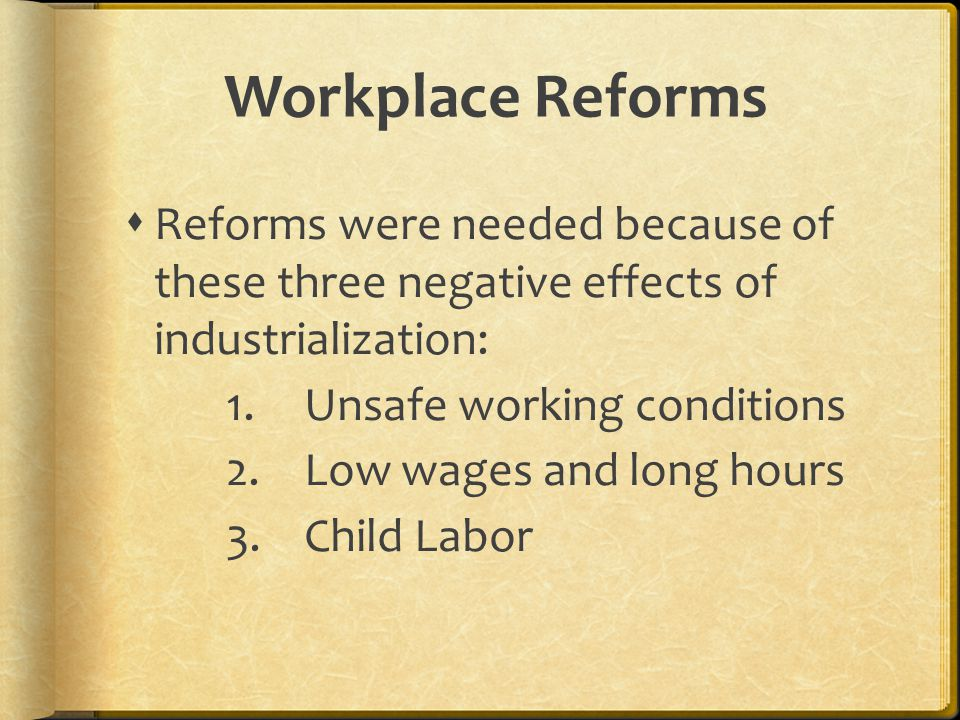 Workplace Reforms  Reforms were needed because of these three negative effects of industrialization: 1.Unsafe working conditions 2.Low wages and long